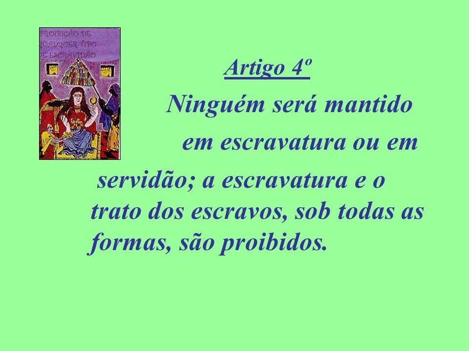 Artigo 4º Ninguém será mantido em escravatura ou em servidão; a escravatura e o trato dos escravos, sob todas as formas, são proibidos.