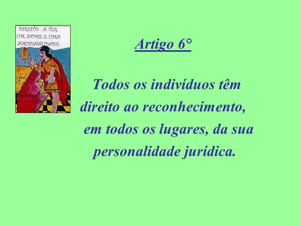 Artigo 6° Todos os indivíduos têm direito ao reconhecimento, em todos os lugares, da sua personalidade jurídica.