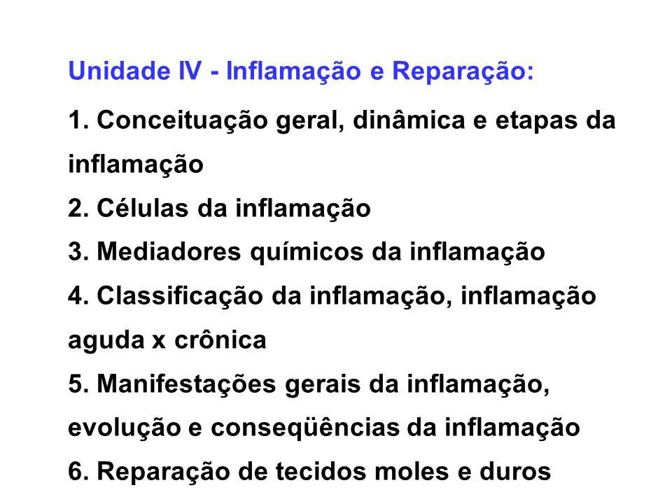 Unidade IV - Inflamação e Reparação: 1. Conceituação geral, dinâmica e etapas da inflamação 2. Células da inflamação 3. Mediadores químicos da inflama