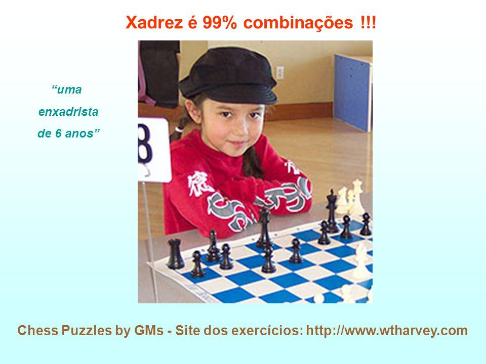 Chess Puzzles by GMs - Site dos exercícios: http://www.wtharvey.com Xadrez é 99% combinações !!! uma enxadrista de 6 anos