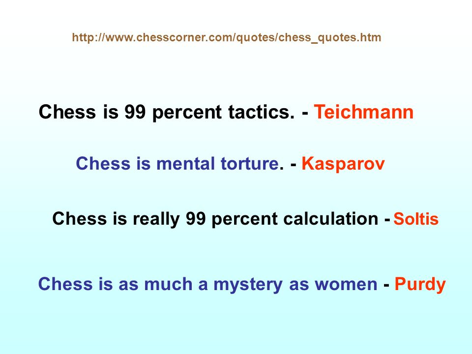 Chess is 99 percent tactics. - Teichmann Chess is really 99 percent calculation - Soltis Chess is mental torture. - Kasparov Chess is as much a myster