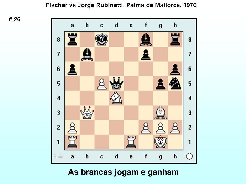 # 26 Fischer vs Jorge Rubinetti, Palma de Mallorca, 1970 As brancas jogam e ganham