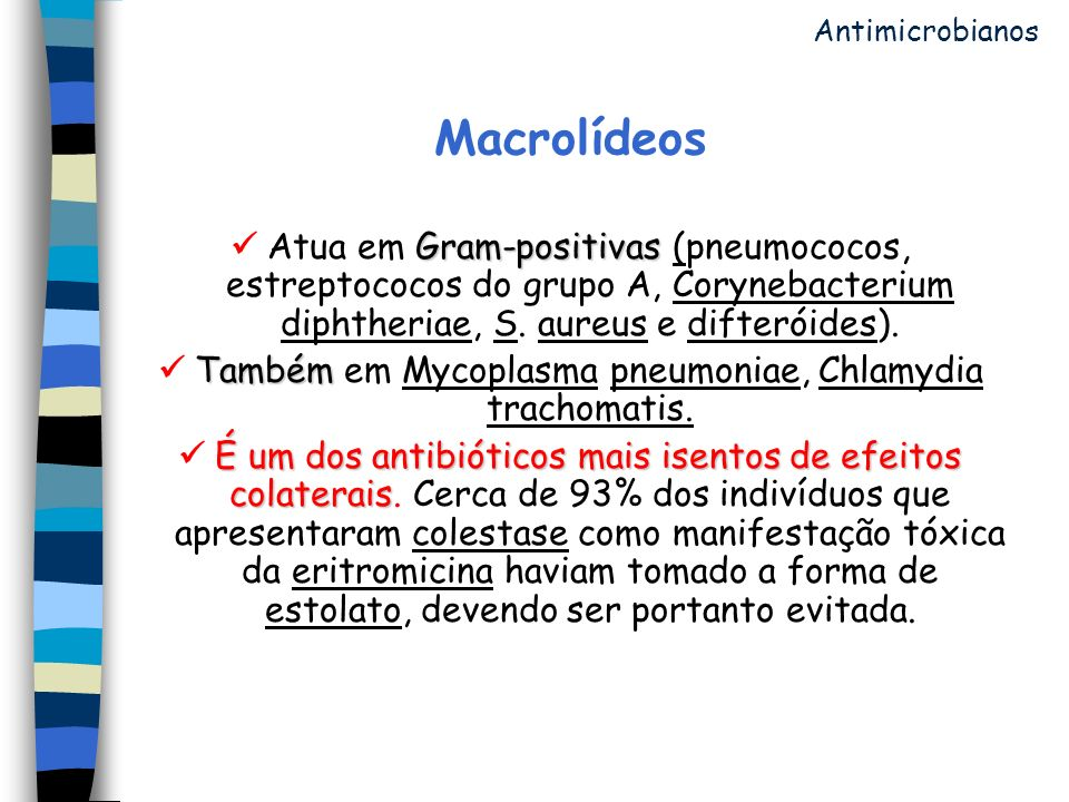 Macrolídeos Gram-positivas Atua em Gram-positivas (pneumococos, estreptococos do grupo A, Corynebacterium diphtheriae, S. aureus e difteróides). També