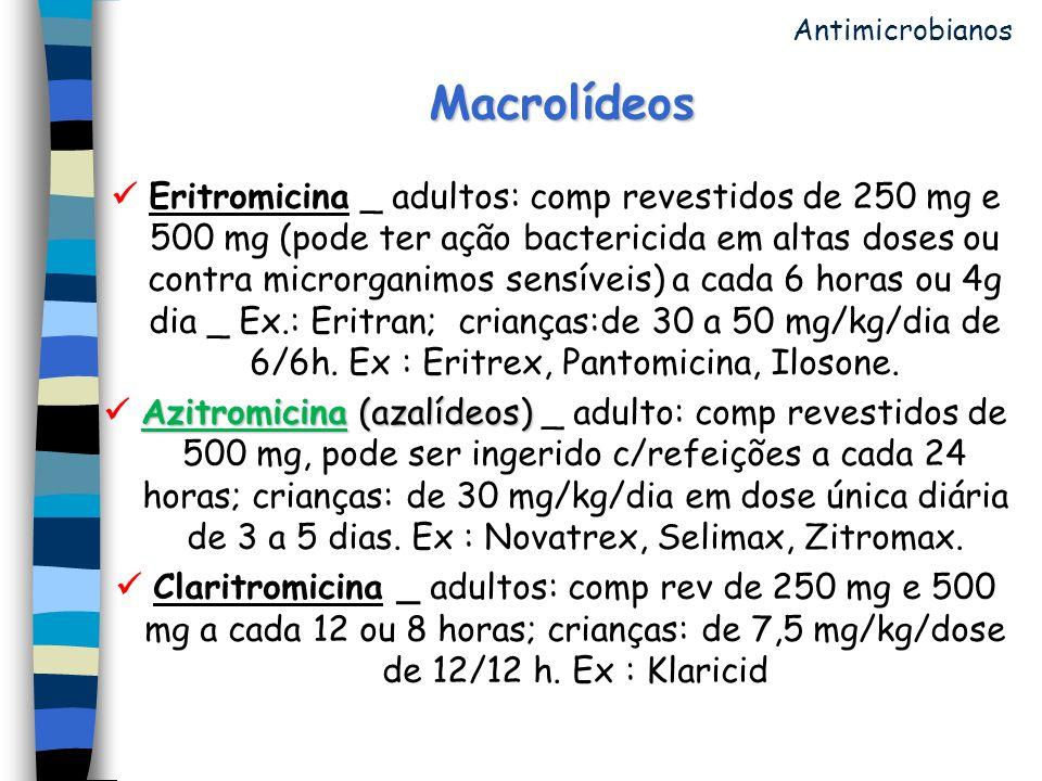 Macrolídeos Eritromicina _ adultos: comp revestidos de 250 mg e 500 mg (pode ter ação bactericida em altas doses ou contra microrganimos sensíveis) a