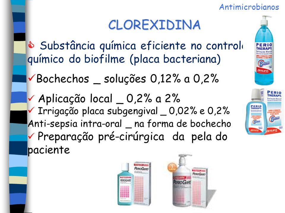 CLOREXIDINA Substância química eficiente no controle químico do biofilme (placa bacteriana) Bochechos _ soluções 0,12% a 0,2% Aplicação local _ 0,2% a