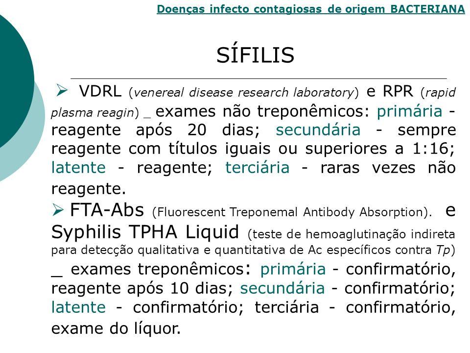 VDRL (venereal disease research laboratory) e RPR (rapid plasma reagin) _ exames não treponêmicos: primária - reagente após 20 dias; secundária - semp