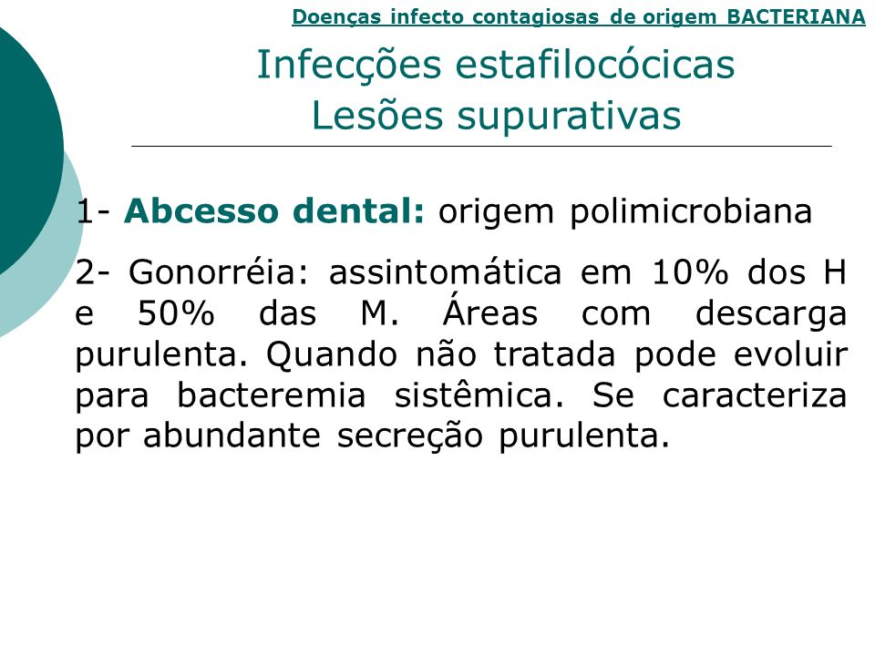 1- Abcesso dental: origem polimicrobiana 2- Gonorréia: assintomática em 10% dos H e 50% das M. Áreas com descarga purulenta. Quando não tratada pode e