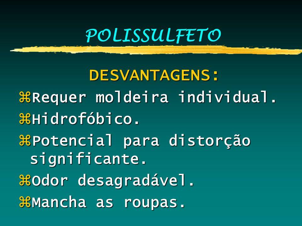 POLISSULFETO DESVANTAGENS: DESVANTAGENS: zRequer moldeira individual. zHidrofóbico. zPotencial para distorção significante. zOdor desagradável. zManch