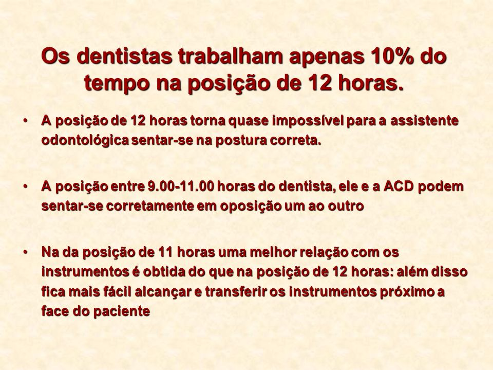 Os dentistas trabalham apenas 10% do tempo na posição de 12 horas. A posição de 12 horas torna quase impossível para a assistente odontológica sentar-