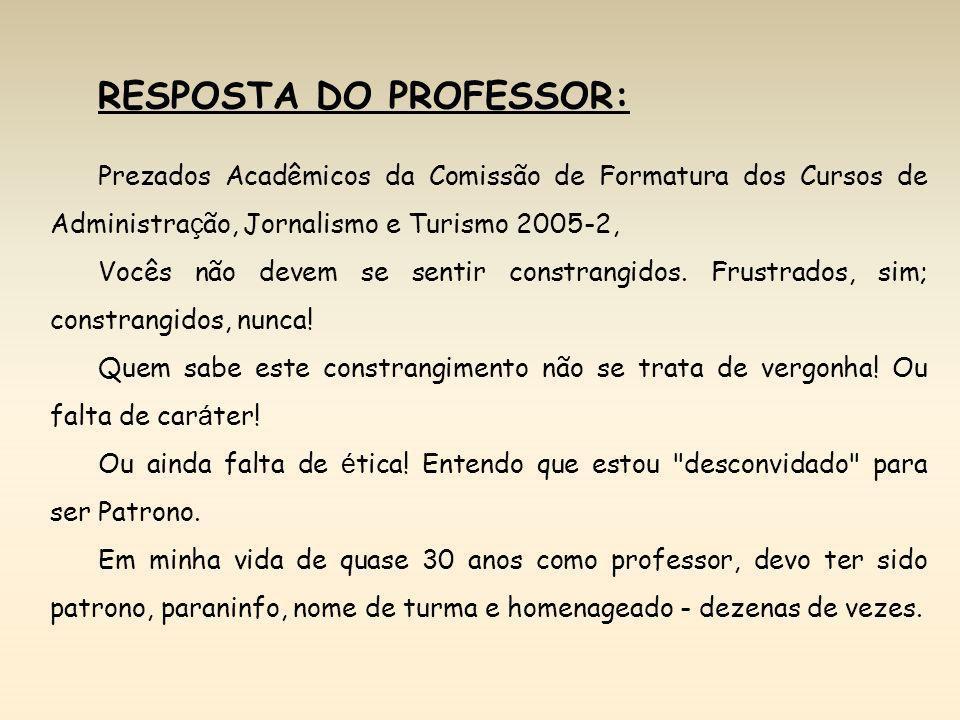 RESPOSTA DO PROFESSOR: Prezados Acadêmicos da Comissão de Formatura dos Cursos de Administra ç ão, Jornalismo e Turismo 2005-2, Vocês não devem se sen