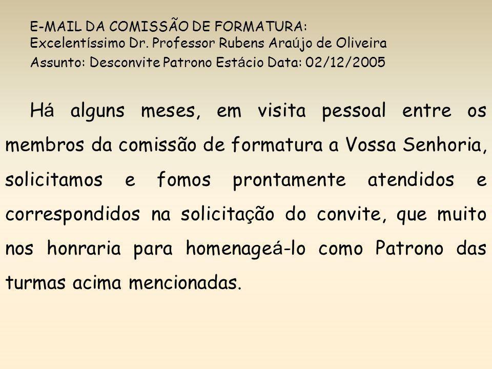 E-MAIL DA COMISSÃO DE FORMATURA: Excelent í ssimo Dr. Professor Rubens Ara ú jo de Oliveira Assunto: Desconvite Patrono Est á cio Data: 02/12/2005 H á