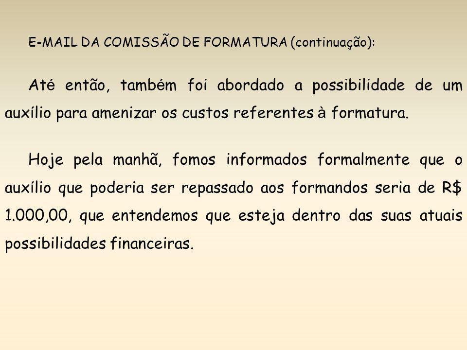 E-MAIL DA COMISSÃO DE FORMATURA (continuação): At é então, tamb é m foi abordado a possibilidade de um aux í lio para amenizar os custos referentes à