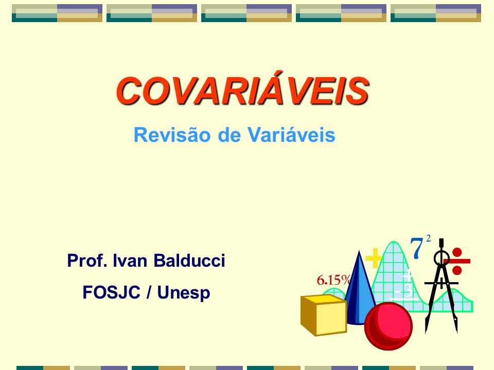 COVARIÁVEIS Prof. Ivan Balducci FOSJC / Unesp Revisão de Variáveis