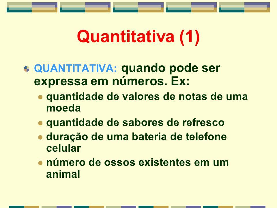 Quantitativa (1) QUANTITATIVA: quando pode ser expressa em números. Ex: quantidade de valores de notas de uma moeda quantidade de sabores de refresco