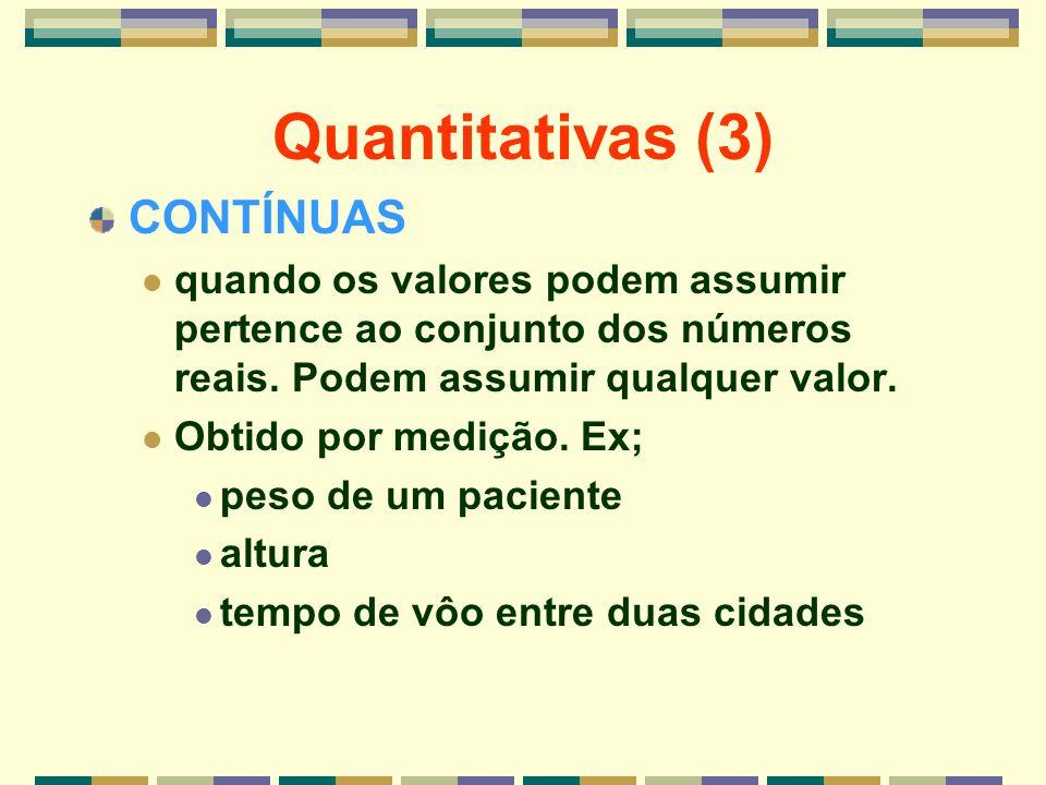 Quantitativas (3) CONTÍNUAS quando os valores podem assumir pertence ao conjunto dos números reais. Podem assumir qualquer valor. Obtido por medição.
