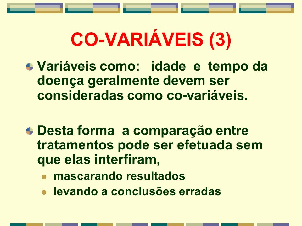 CO-VARIÁVEIS (3) Variáveis como: idade e tempo da doença geralmente devem ser consideradas como co-variáveis. Desta forma a comparação entre tratament