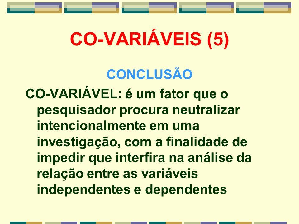 CO-VARIÁVEIS (5) CONCLUSÃO CO-VARIÁVEL: é um fator que o pesquisador procura neutralizar intencionalmente em uma investigação, com a finalidade de imp
