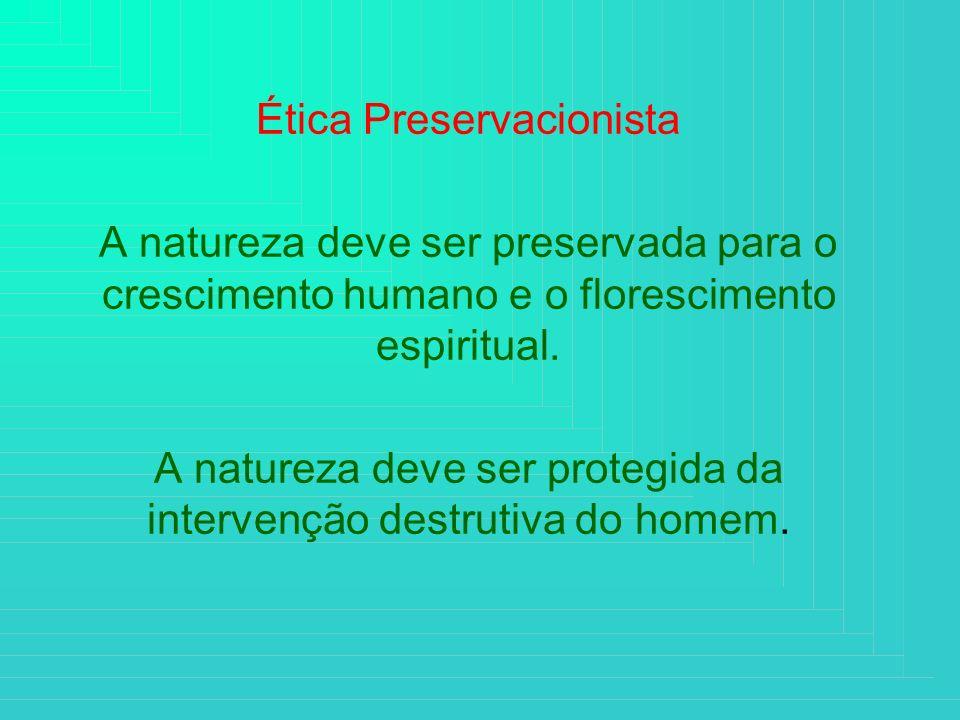 Ética Preservacionista A natureza deve ser preservada para o crescimento humano e o florescimento espiritual. A natureza deve ser protegida da interve