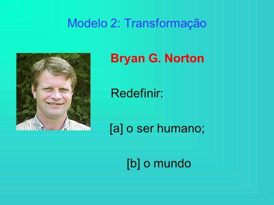 Modelo 2: Transformação Bryan G. Norton Redefinir: [a] o ser humano; [b] o mundo