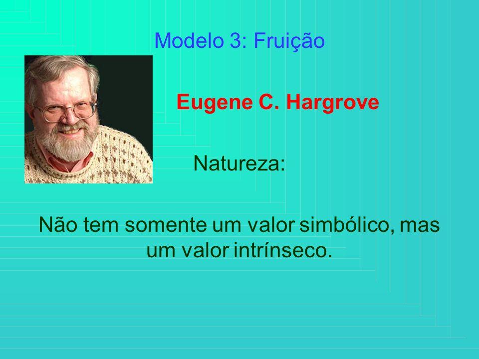 Modelo 3: Fruição Eugene C. Hargrove Natureza: Não tem somente um valor simbólico, mas um valor intrínseco.