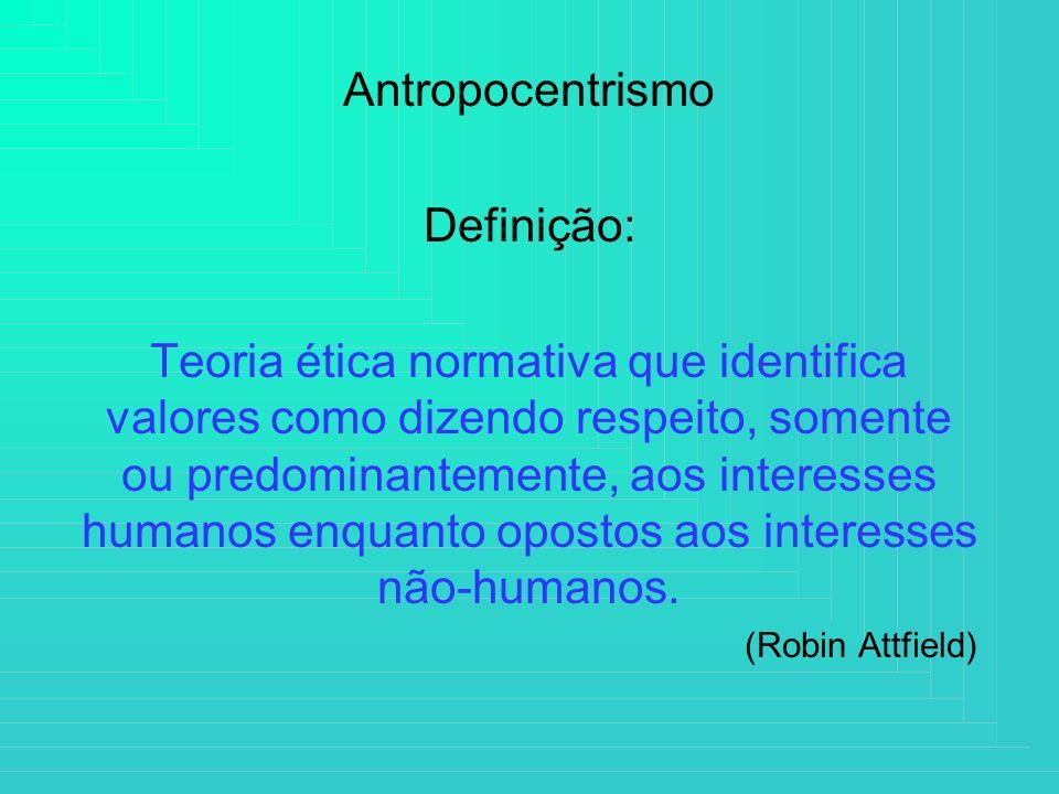 Antropocentrismo Definição: Teoria ética normativa que identifica valores como dizendo respeito, somente ou predominantemente, aos interesses humanos