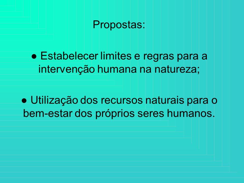 Propostas: Estabelecer limites e regras para a intervenção humana na natureza; Utilização dos recursos naturais para o bem-estar dos próprios seres hu