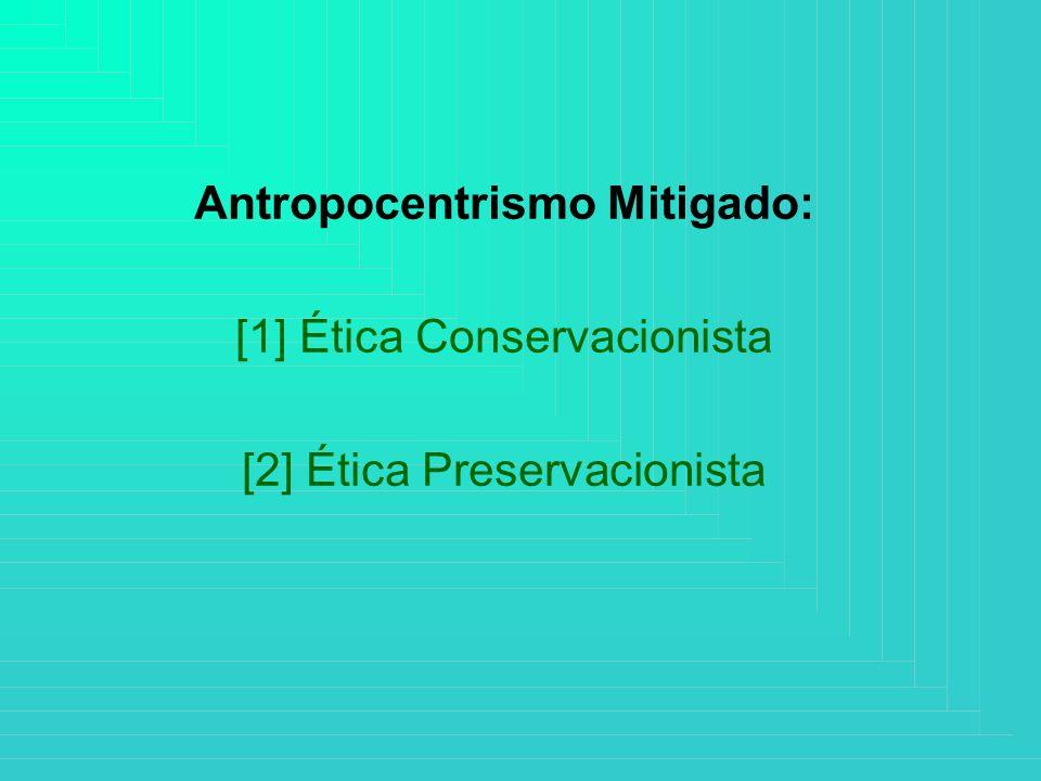 Antropocentrismo Mitigado: [1] Ética Conservacionista [2] Ética Preservacionista