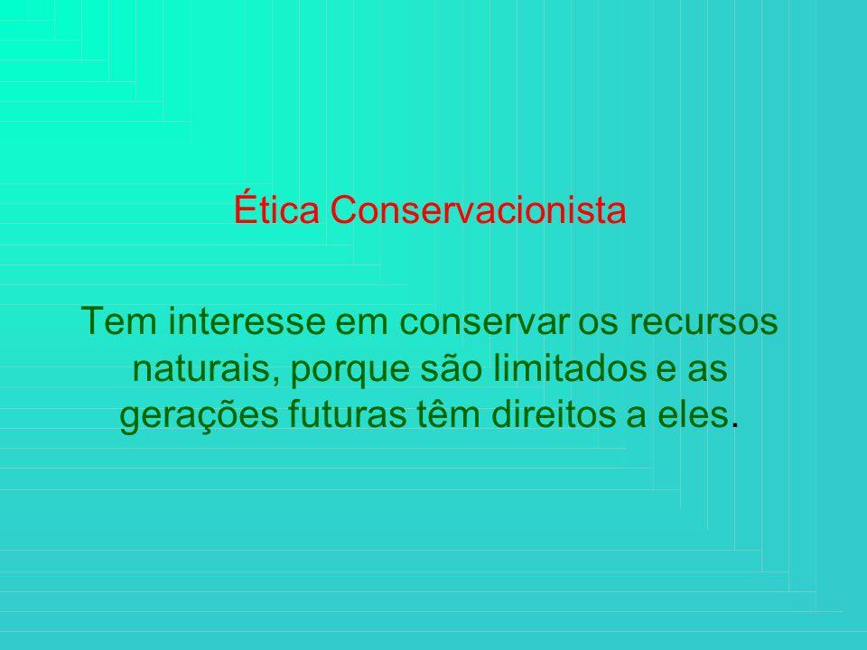 Ética Conservacionista Tem interesse em conservar os recursos naturais, porque são limitados e as gerações futuras têm direitos a eles.