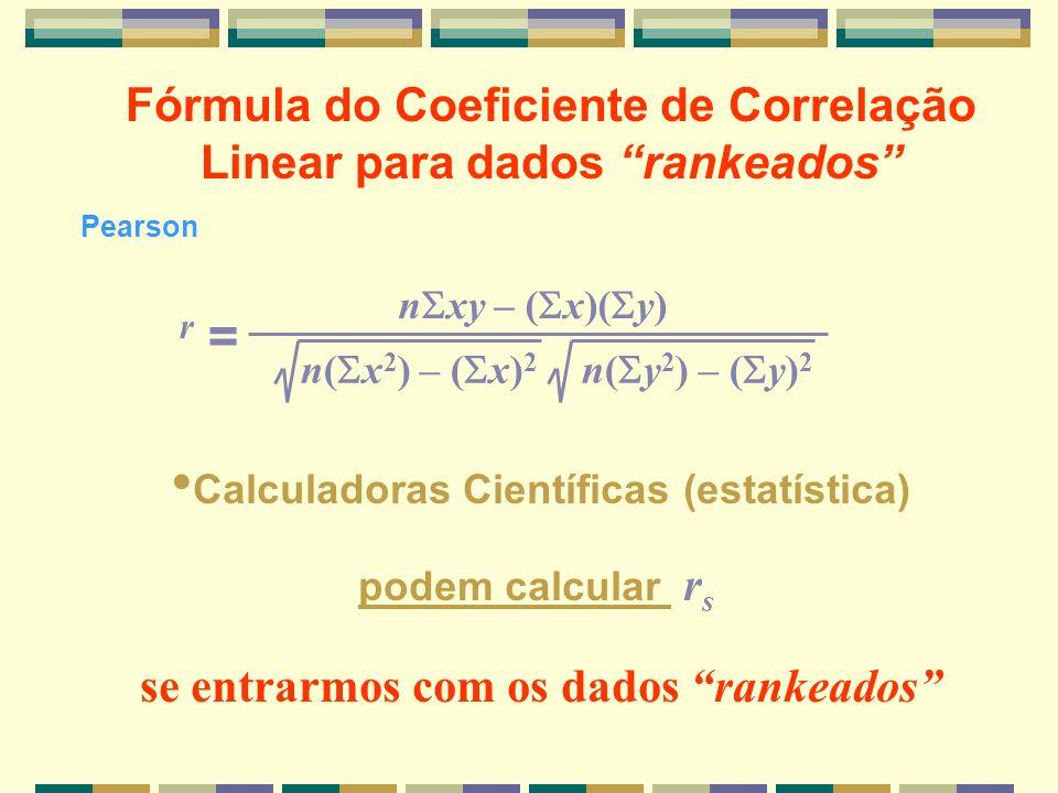 n xy – ( x)( y) n( x 2 ) – ( x) 2 n( y 2 ) – ( y) 2 r =r = Calculadoras Científicas (estatística) podem calcular r s se entrarmos com os dados rankead