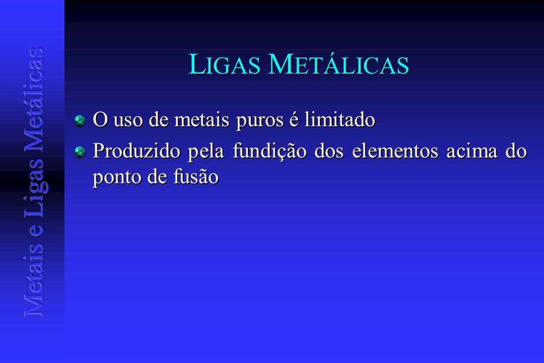 L IGAS M ETÁLICAS O uso de metais puros é limitado Produzido pela fundição dos elementos acima do ponto de fusão