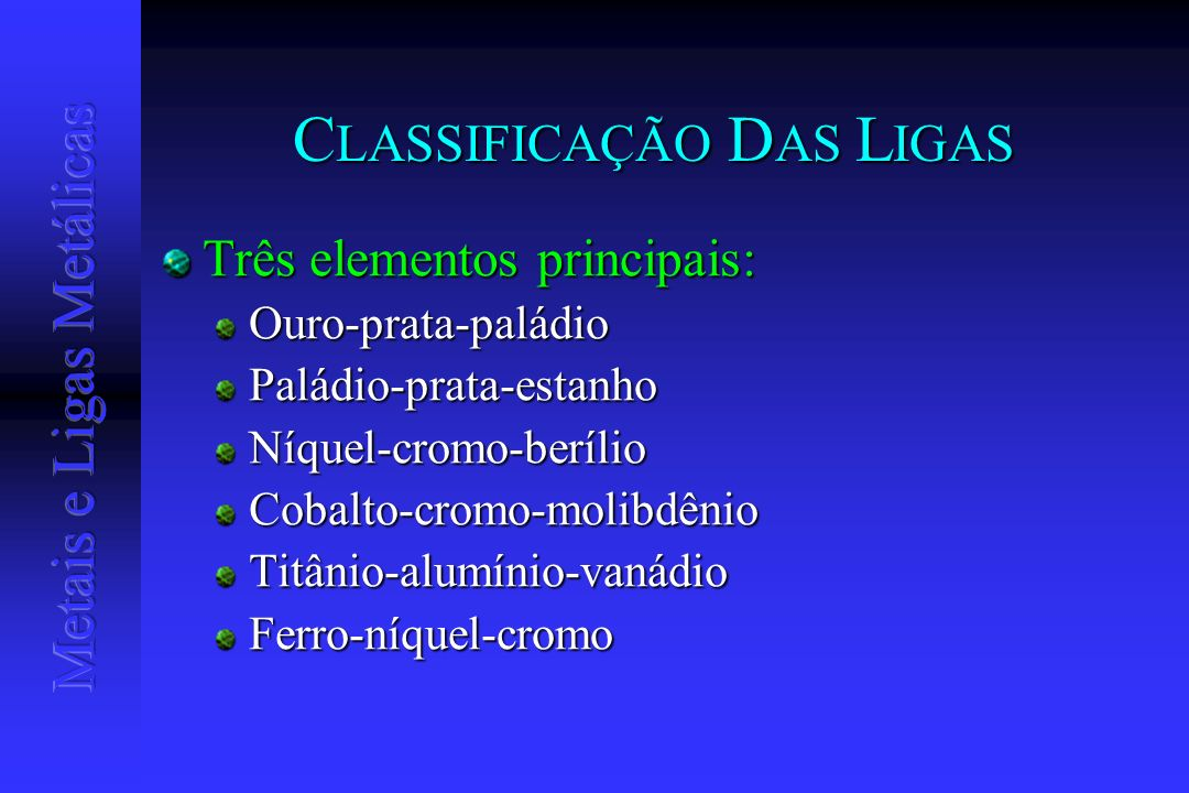 C LASSIFICAÇÃO D AS L IGAS Três elementos principais: Ouro-prata-paládioPaládio-prata-estanhoNíquel-cromo-berílioCobalto-cromo-molibdênioTitânio-alumí