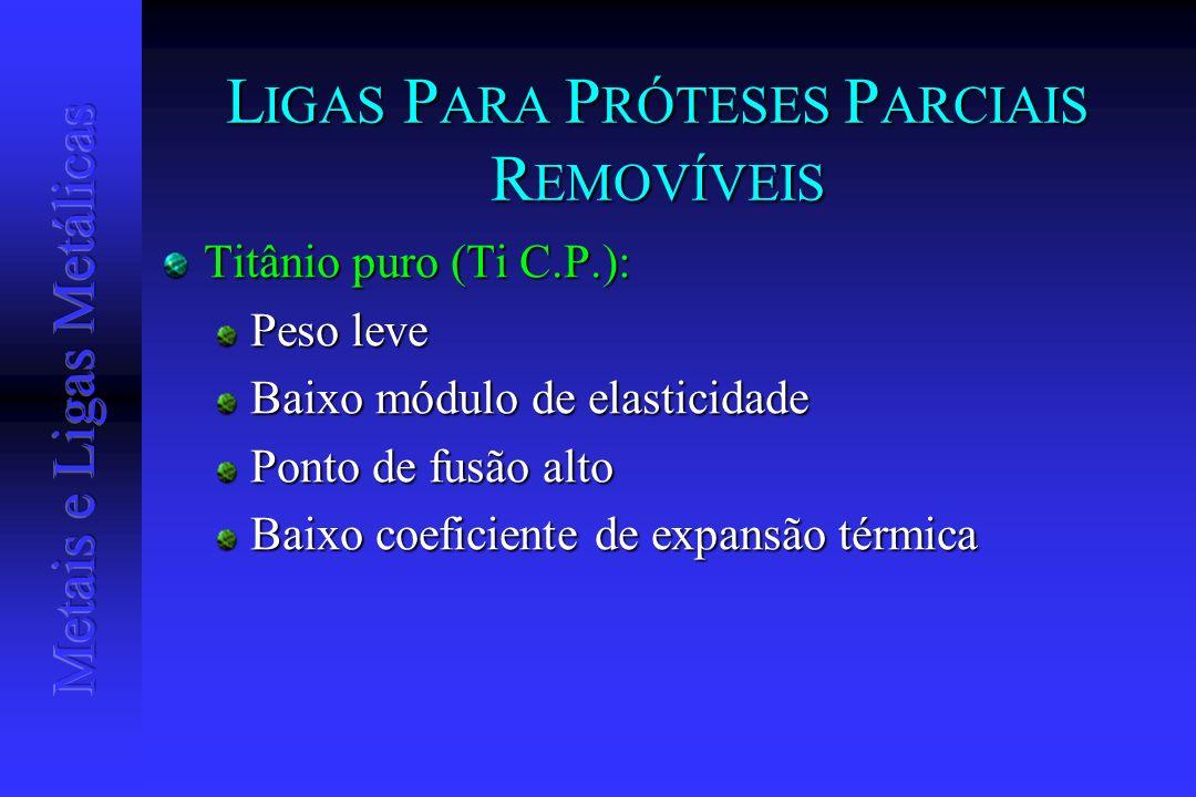 L IGAS P ARA P RÓTESES P ARCIAIS R EMOVÍVEIS Titânio puro (Ti C.P.): Peso leve Baixo módulo de elasticidade Ponto de fusão alto Baixo coeficiente de e