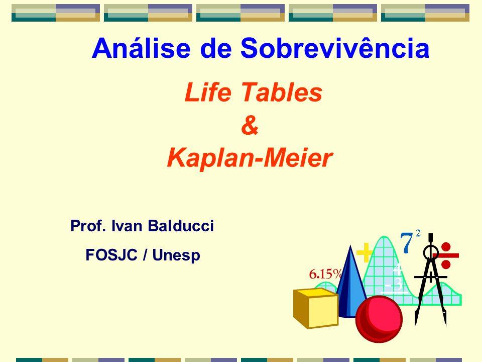 Prof. Ivan Balducci FOSJC / Unesp Life Tables & Kaplan-Meier Análise de Sobrevivência
