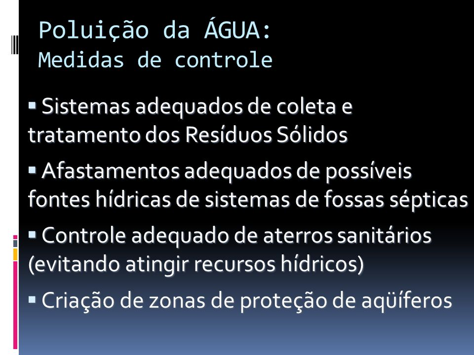 Poluição da ÁGUA: Medidas de controle Sistemas adequados de coleta e tratamento dos Resíduos Sólidos Sistemas adequados de coleta e tratamento dos Res