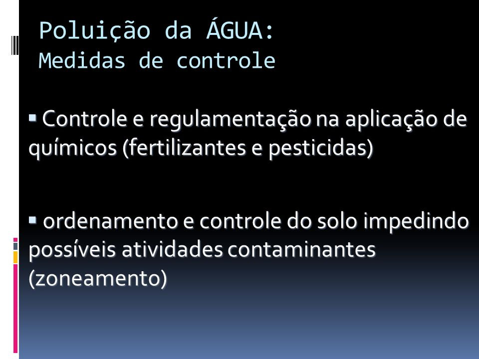 Poluição da ÁGUA: Medidas de controle Controle e regulamentação na aplicação de químicos (fertilizantes e pesticidas) Controle e regulamentação na apl