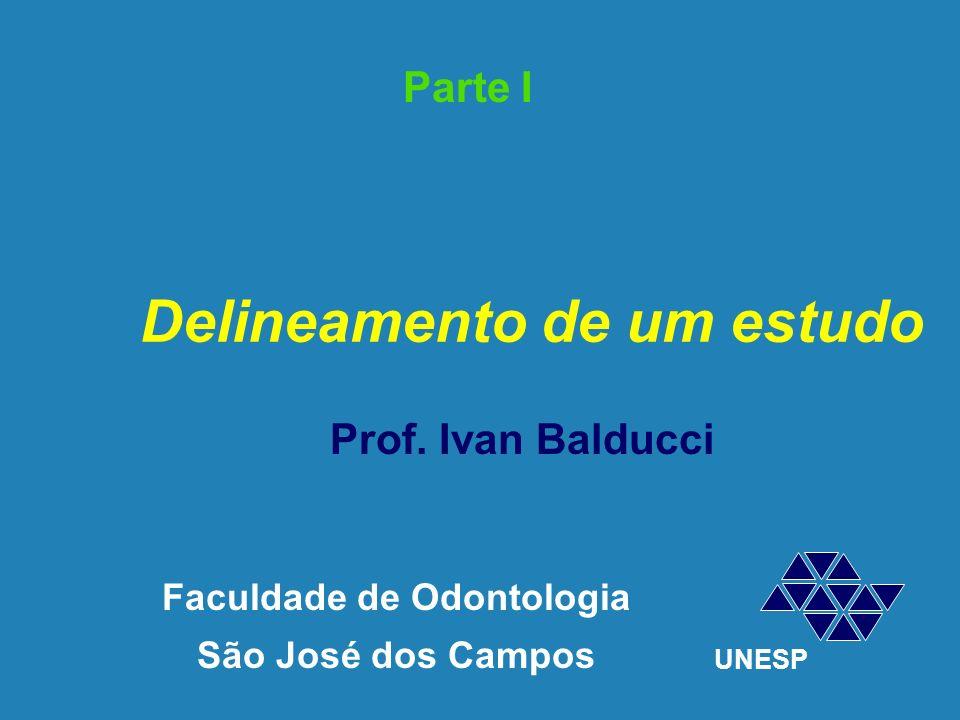 Delineamento de um estudo Faculdade de Odontologia São José dos Campos UNESP Prof. Ivan Balducci Parte I