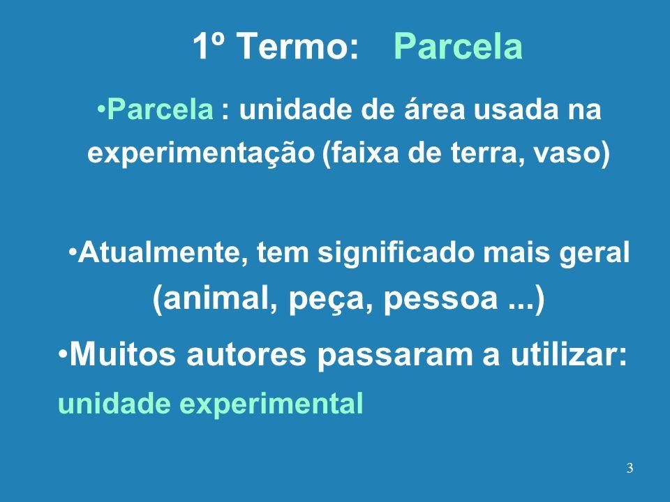 1º Termo: Parcela Parcela : unidade de área usada na experimentação (faixa de terra, vaso) Atualmente, tem significado mais geral (animal, peça, pesso