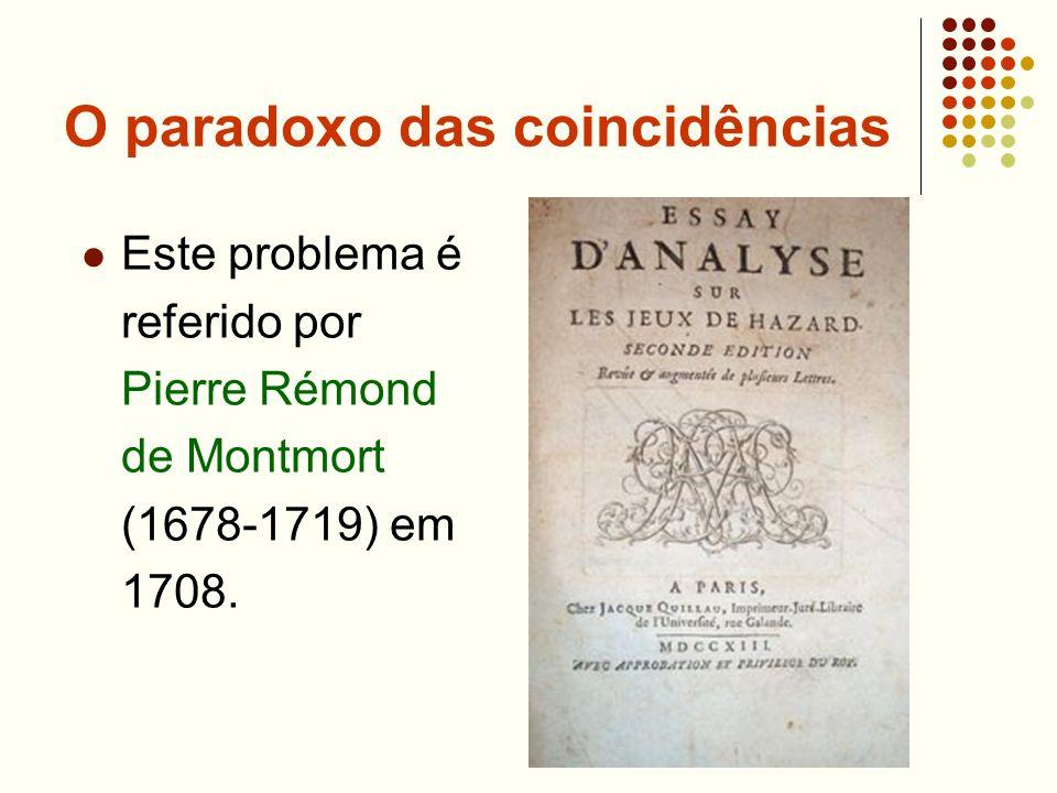 O paradoxo das coincidências Este problema é referido por Pierre Rémond de Montmort (1678-1719) em 1708.