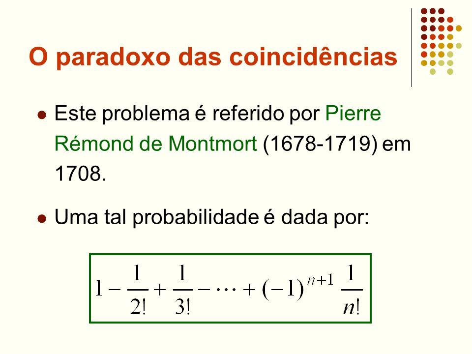 O paradoxo das coincidências Este problema é referido por Pierre Rémond de Montmort (1678-1719) em 1708. Uma tal probabilidade é dada por: