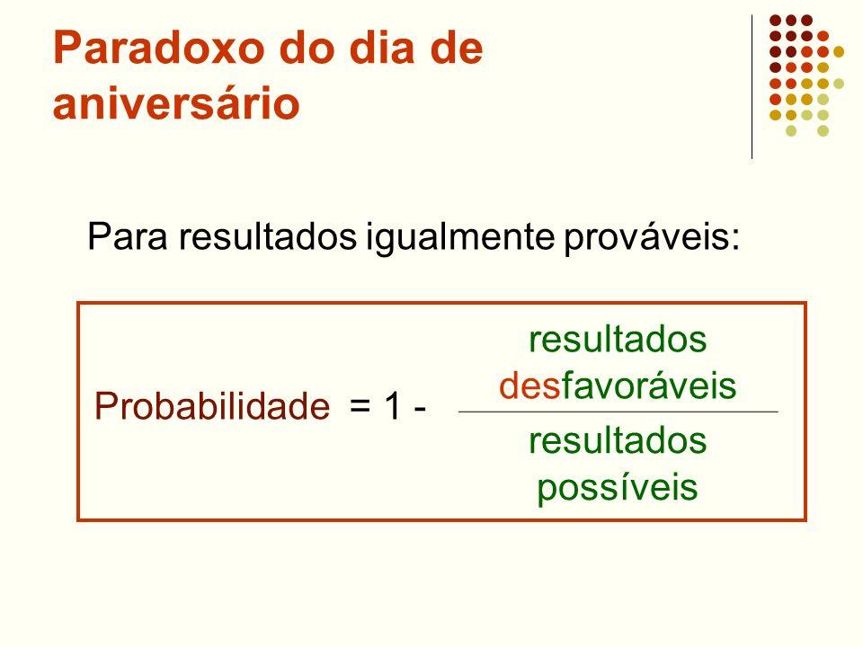 Paradoxo do dia de aniversário Probabilidade = 1 - resultados desfavoráveis resultados possíveis Para resultados igualmente prováveis: