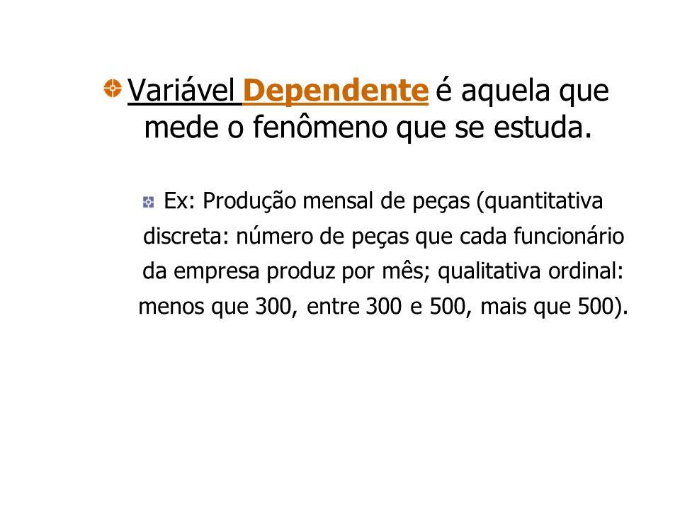Variável Dependente é aquela que mede o fenômeno que se estuda. Ex: Produção mensal de peças (quantitativa discreta: número de peças que cada funcioná