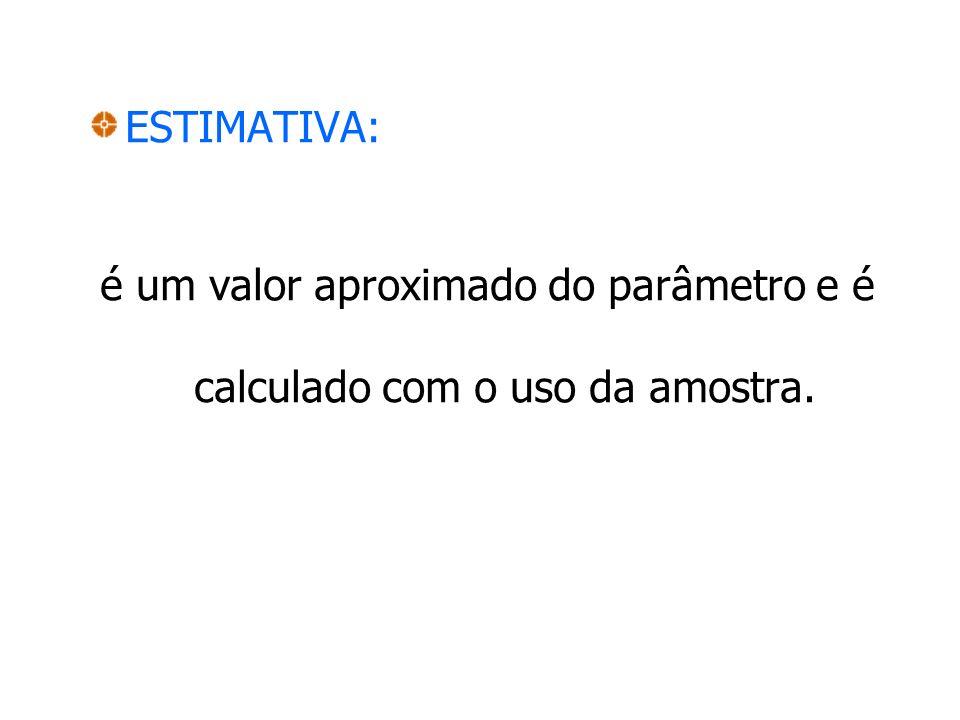 ESTIMATIVA: é um valor aproximado do parâmetro e é calculado com o uso da amostra.