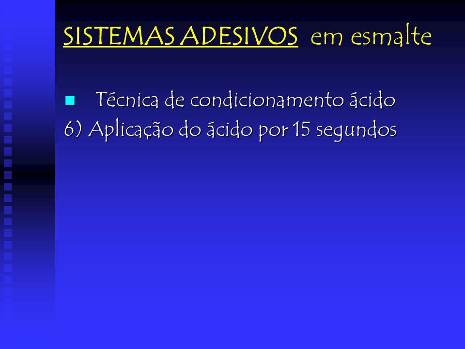 SISTEMAS ADESIVOS em esmalte Técnica de condicionamento ácido Técnica de condicionamento ácido 6) Aplicação do ácido por 15 segundos