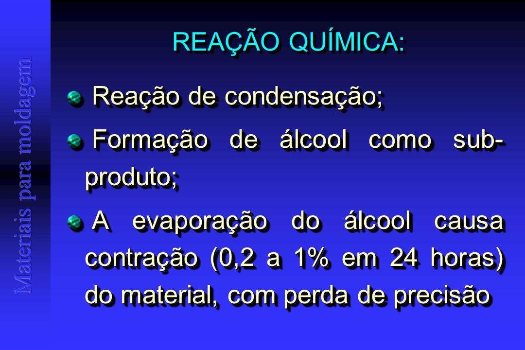 REAÇÃO QUÍMICA: Reação de condensação; Reação de condensação; Formação de álcool como sub- produto; Formação de álcool como sub- produto; A evaporação do álcool causa contração (0,2 a 1% em 24 horas) do material, com perda de precisão A evaporação do álcool causa contração (0,2 a 1% em 24 horas) do material, com perda de precisão Reação de condensação; Reação de condensação; Formação de álcool como sub- produto; Formação de álcool como sub- produto; A evaporação do álcool causa contração (0,2 a 1% em 24 horas) do material, com perda de precisão A evaporação do álcool causa contração (0,2 a 1% em 24 horas) do material, com perda de precisão