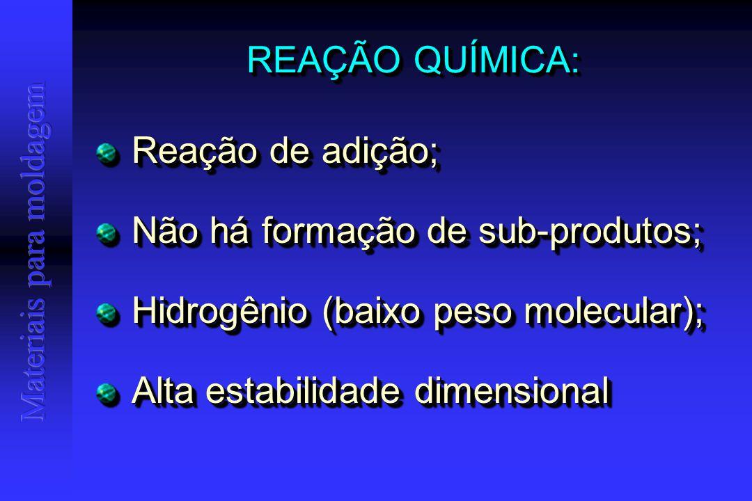 REAÇÃO QUÍMICA: Reação de adição; Reação de adição; Não há formação de sub-produtos; Não há formação de sub-produtos; Hidrogênio (baixo peso molecular); Hidrogênio (baixo peso molecular); Alta estabilidade dimensional Alta estabilidade dimensional Reação de adição; Reação de adição; Não há formação de sub-produtos; Não há formação de sub-produtos; Hidrogênio (baixo peso molecular); Hidrogênio (baixo peso molecular); Alta estabilidade dimensional Alta estabilidade dimensional