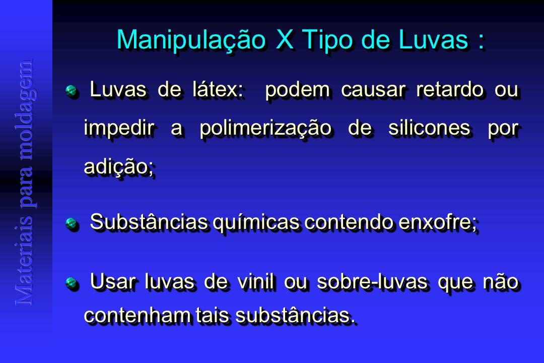 Manipulação X Tipo de Luvas : Luvas de látex: podem causar retardo ou impedir a polimerização de silicones por adição; Luvas de látex: podem causar retardo ou impedir a polimerização de silicones por adição; Substâncias químicas contendo enxofre; Substâncias químicas contendo enxofre; Usar luvas de vinil ou sobre-luvas que não contenham tais substâncias.