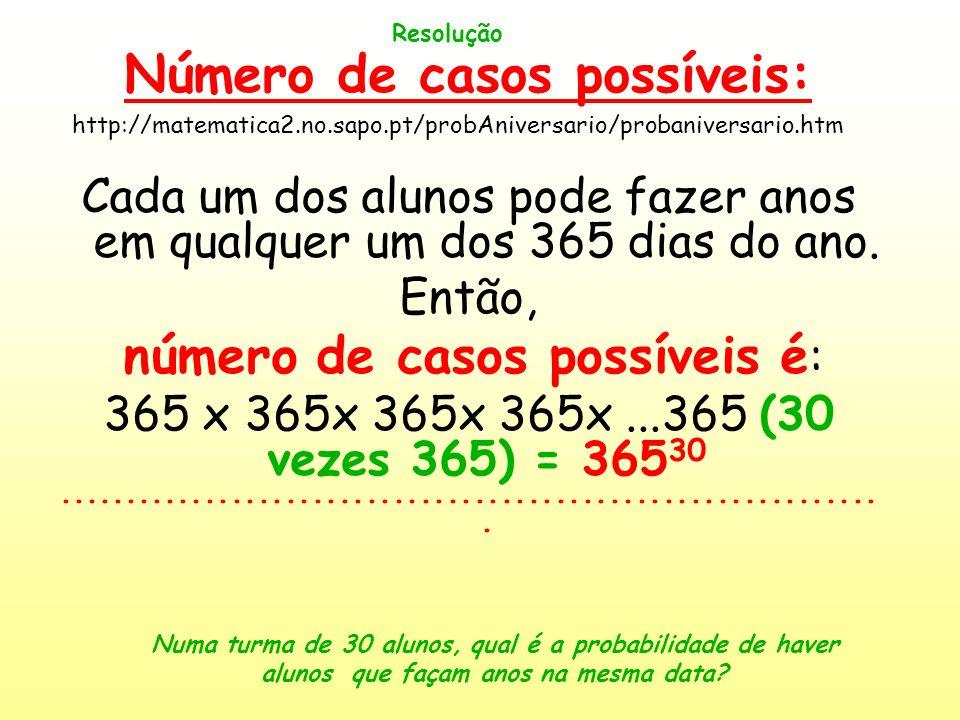 Resolução Número de casos possíveis: Cada um dos alunos pode fazer anos em qualquer um dos 365 dias do ano. Então, número de casos possíveis é : 365 x