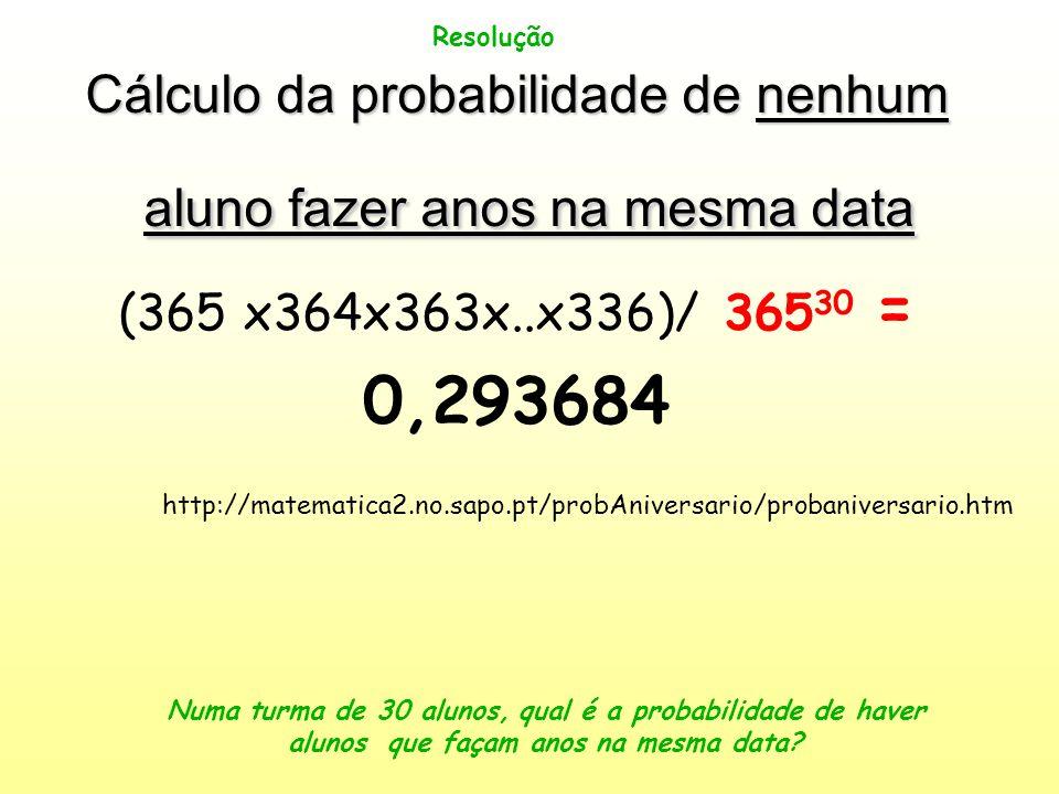 Resolução Cálculo da probabilidade de nenhum aluno fazer anos na mesma data (365 x364x363x..x336)/ 365 30 = 0,293684 Numa turma de 30 alunos, qual é a