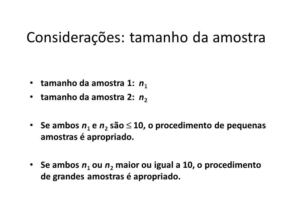 Considerações: tamanho da amostra tamanho da amostra 1: n 1 tamanho da amostra 2: n 2 Se ambos n 1 e n 2 são 10, o procedimento de pequenas amostras é
