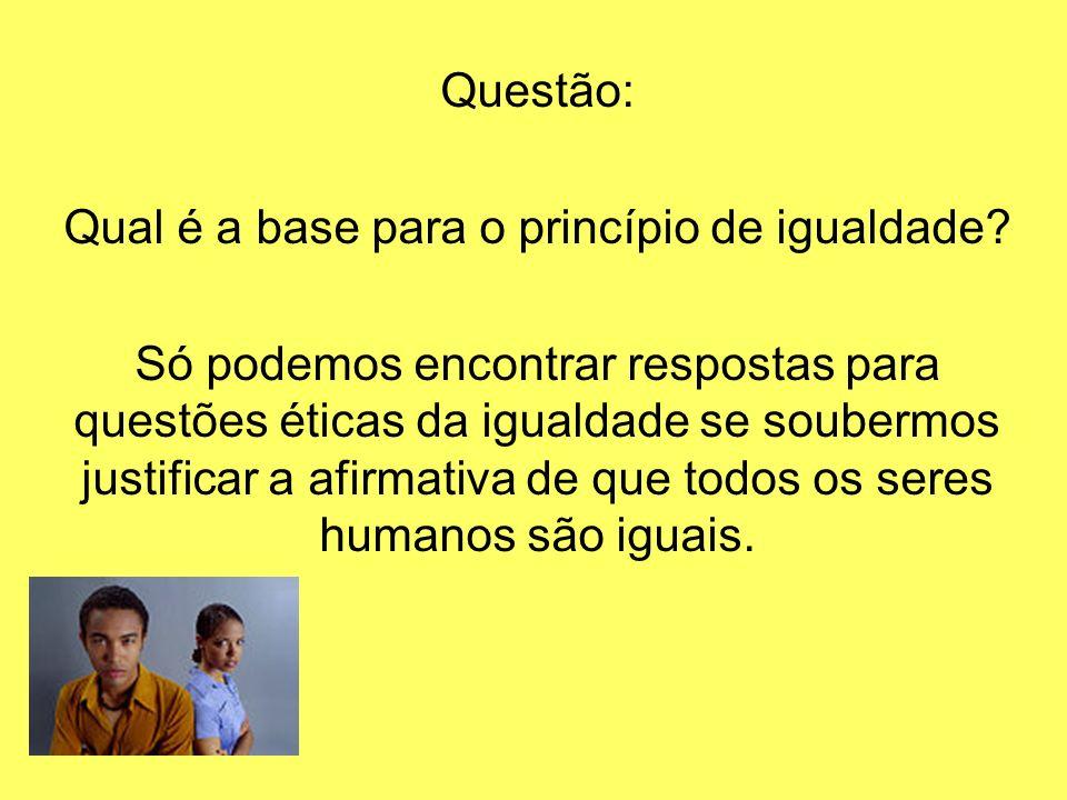 Questão: Qual é a base para o princípio de igualdade? Só podemos encontrar respostas para questões éticas da igualdade se soubermos justificar a afirm